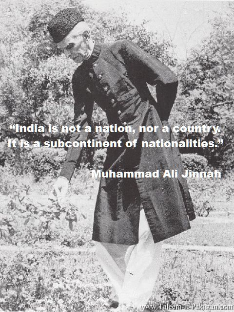India is not a nation, nor a country. It is a subcontinent of nationalities Quaid-e-Azam Muhammad Ali Jinnah,quote,India